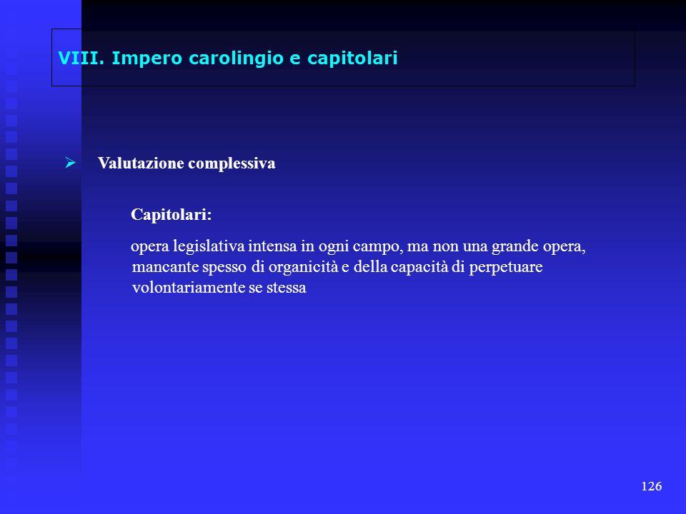 126 VIII. Impero carolingio e capitolari Valutazione complessiva Capitolari: opera legislativa intensa in ogni campo, ma non una grande opera, mancant