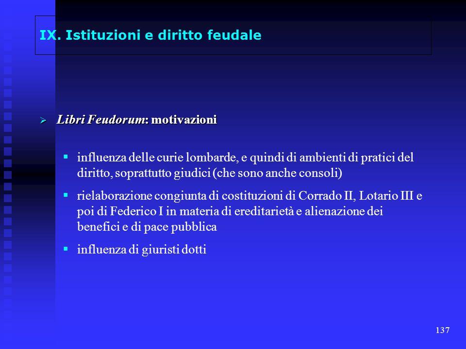 137 IX. Istituzioni e diritto feudale Libri Feudorum: motivazioni Libri Feudorum: motivazioni influenza delle curie lombarde, e quindi di ambienti di