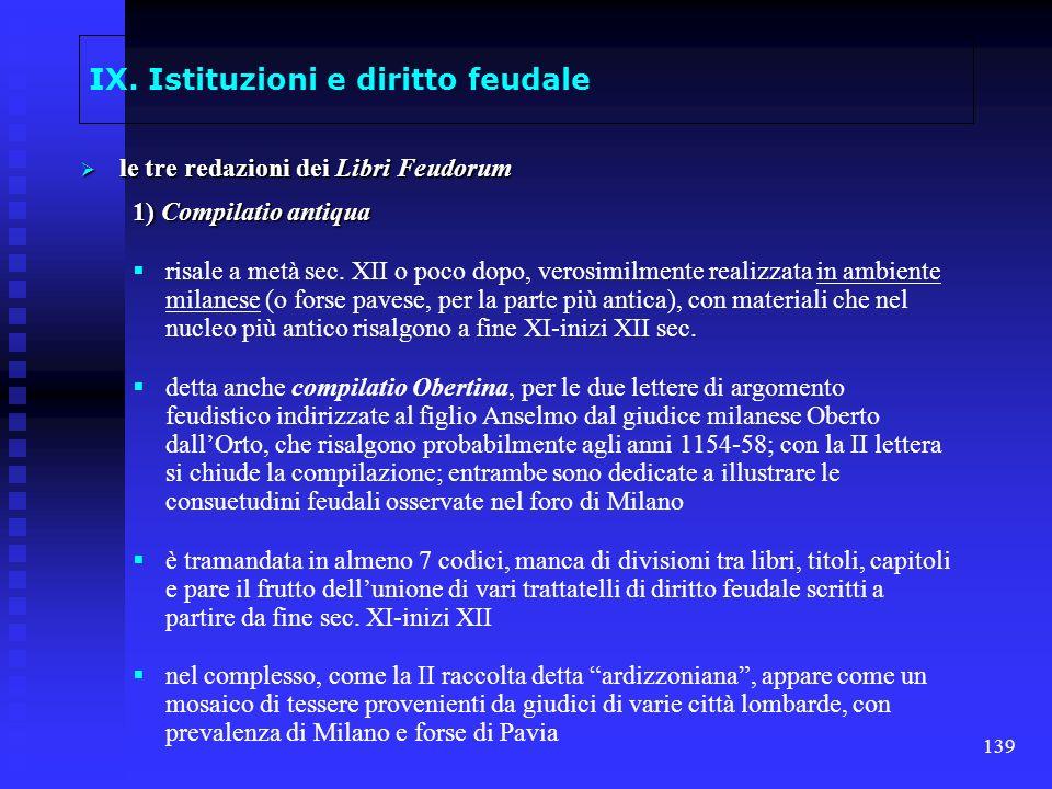 139 IX. Istituzioni e diritto feudale le tre redazioni dei Libri Feudorum le tre redazioni dei Libri Feudorum 1) Compilatio antiqua risale a metà sec.