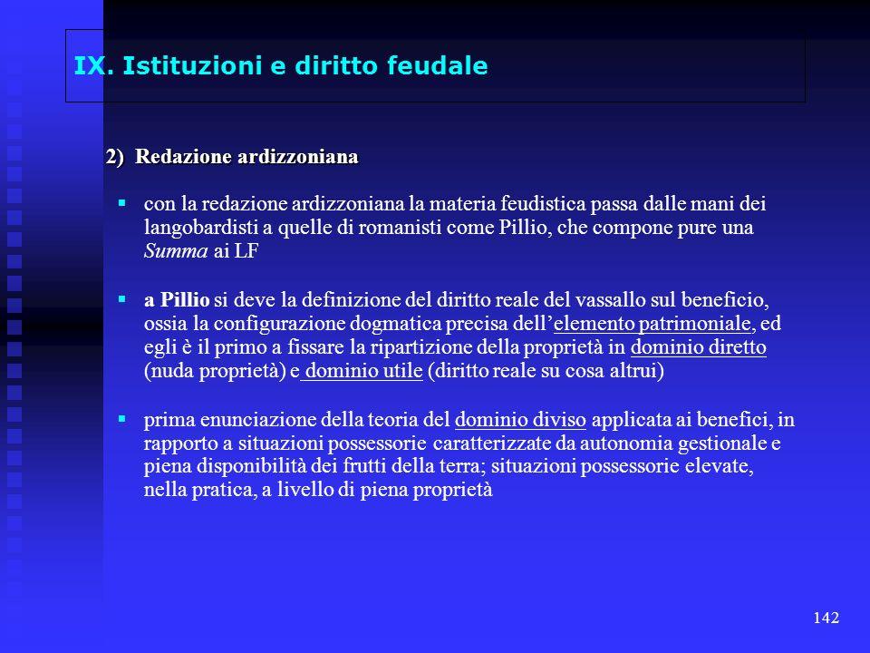 142 IX. Istituzioni e diritto feudale 2) Redazione ardizzoniana con la redazione ardizzoniana la materia feudistica passa dalle mani dei langobardisti