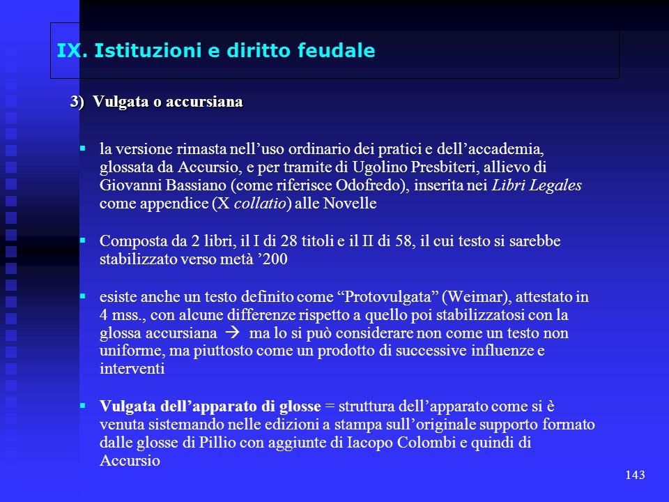 143 IX. Istituzioni e diritto feudale 3) Vulgata o accursiana la versione rimasta nelluso ordinario dei pratici e dellaccademia, glossata da Accursio,