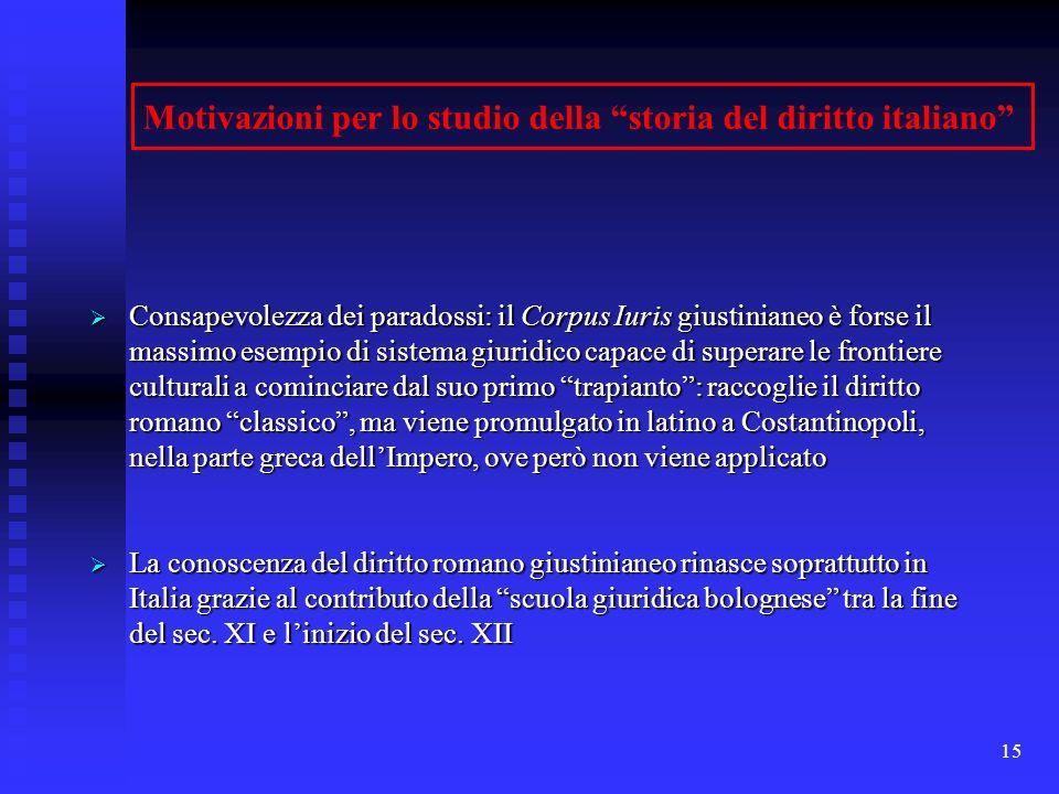15 Motivazioni per lo studio della storia del diritto italiano Consapevolezza dei paradossi: il Corpus Iuris giustinianeo è forse il massimo esempio d