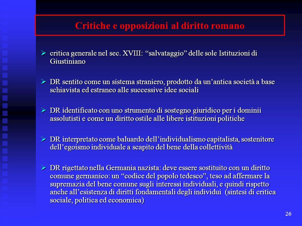 26 Critiche e opposizioni al diritto romano critica generale nel sec. XVIII: salvataggio delle sole Istituzioni di Giustiniano critica generale nel se