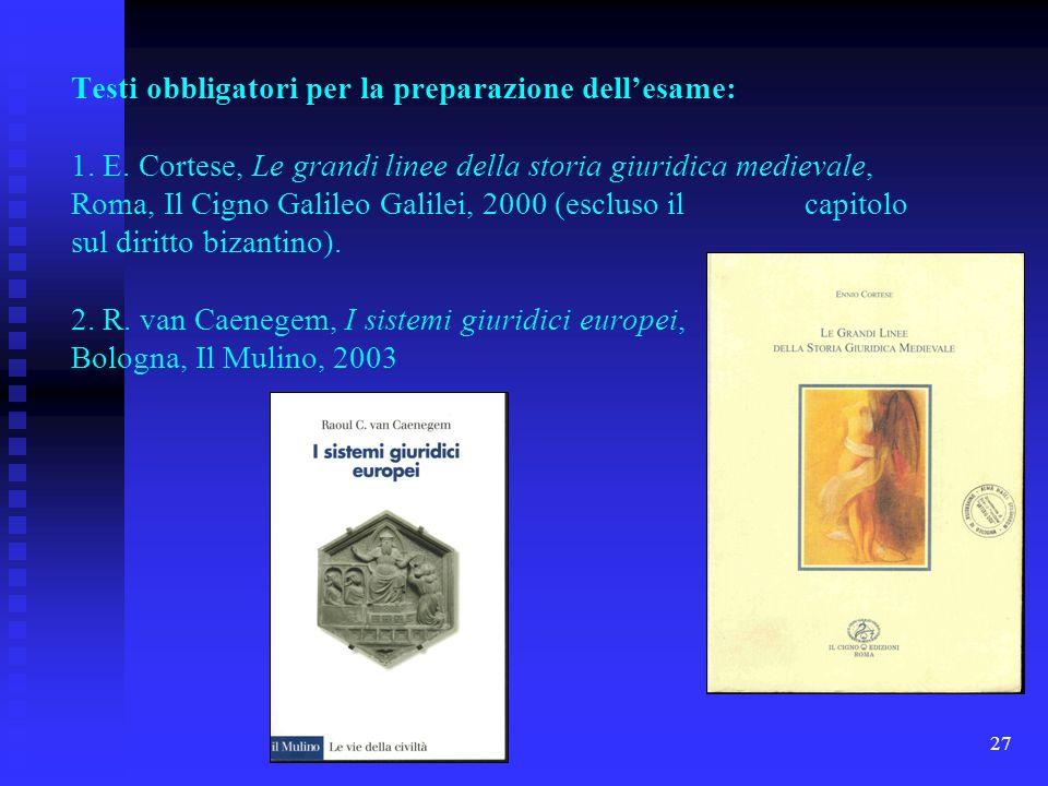 27 Testi obbligatori per la preparazione dellesame: 1. E. Cortese, Le grandi linee della storia giuridica medievale, Roma, Il Cigno Galileo Galilei, 2