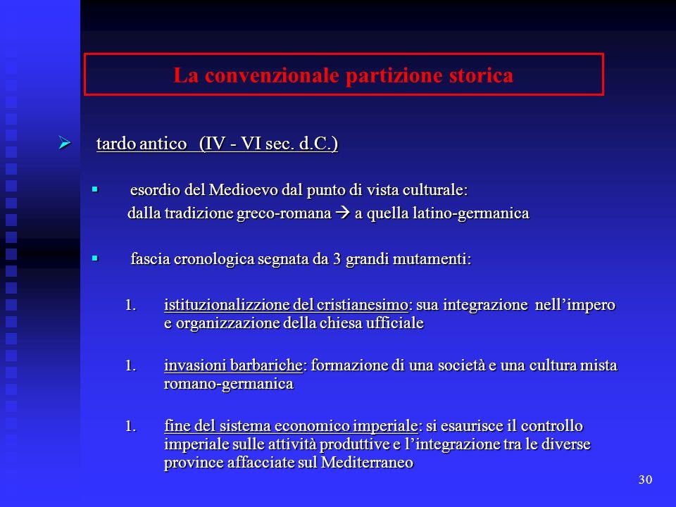 30 La convenzionale partizione storica tardo antico (IV - VI sec. d.C.) tardo antico (IV - VI sec. d.C.) esordio del Medioevo dal punto di vista cultu