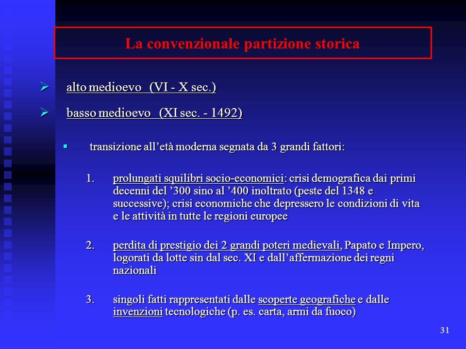 31 La convenzionale partizione storica alto medioevo (VI - X sec.) alto medioevo (VI - X sec.) basso medioevo (XI sec. - 1492) basso medioevo (XI sec.