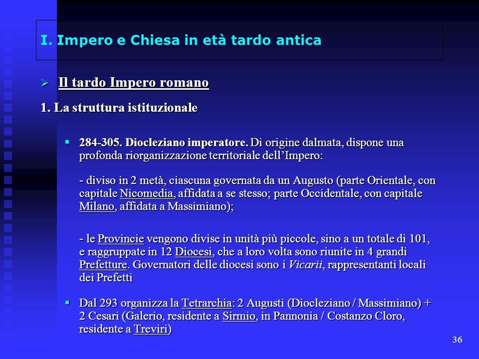 36 I. Impero e Chiesa in età tardo antica Il tardo Impero romano Il tardo Impero romano 1. La struttura istituzionale 284-305. Diocleziano imperatore.