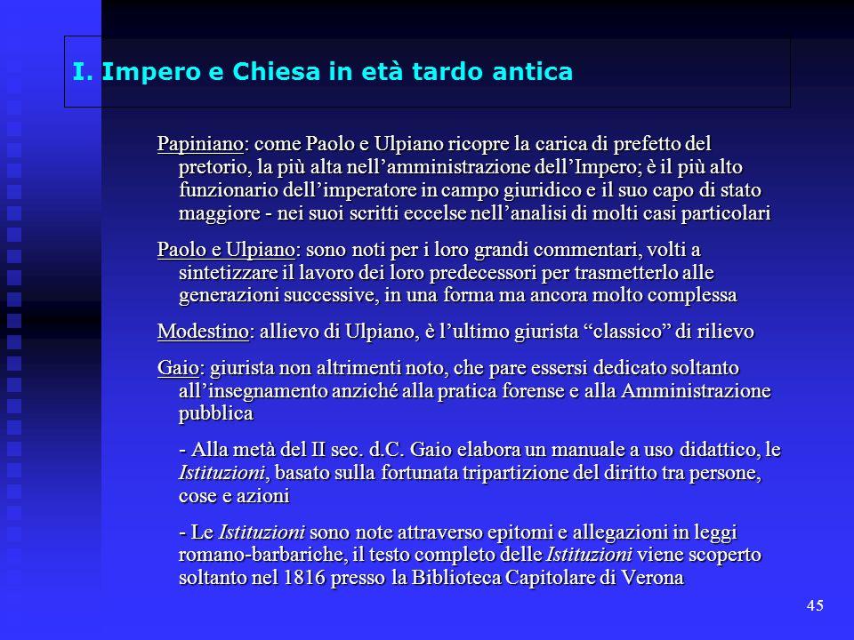 45 I. Impero e Chiesa in età tardo antica Papiniano: come Paolo e Ulpiano ricopre la carica di prefetto del pretorio, la più alta nellamministrazione