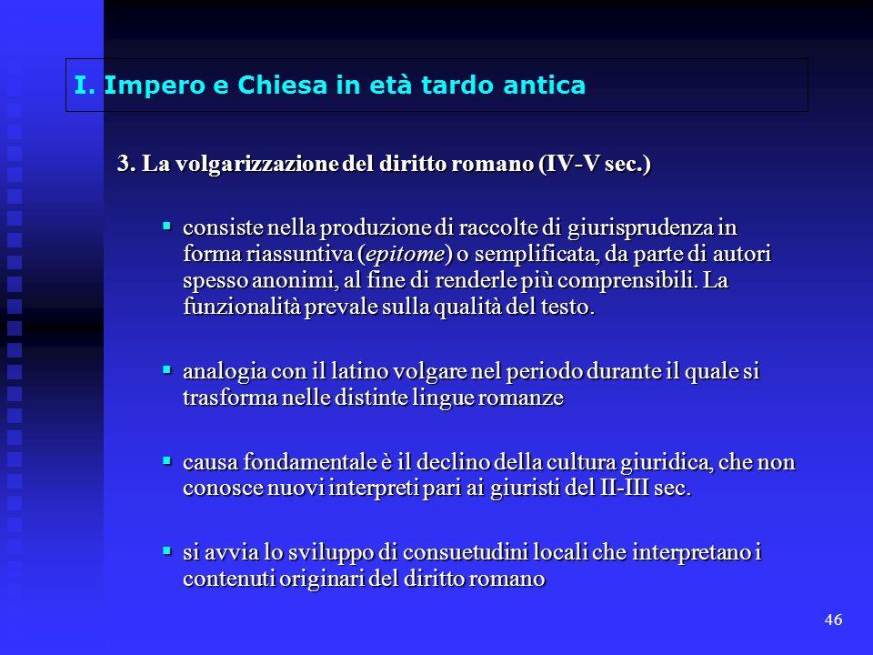 46 I. Impero e Chiesa in età tardo antica 3. La volgarizzazione del diritto romano (IV-V sec.) consiste nella produzione di raccolte di giurisprudenza