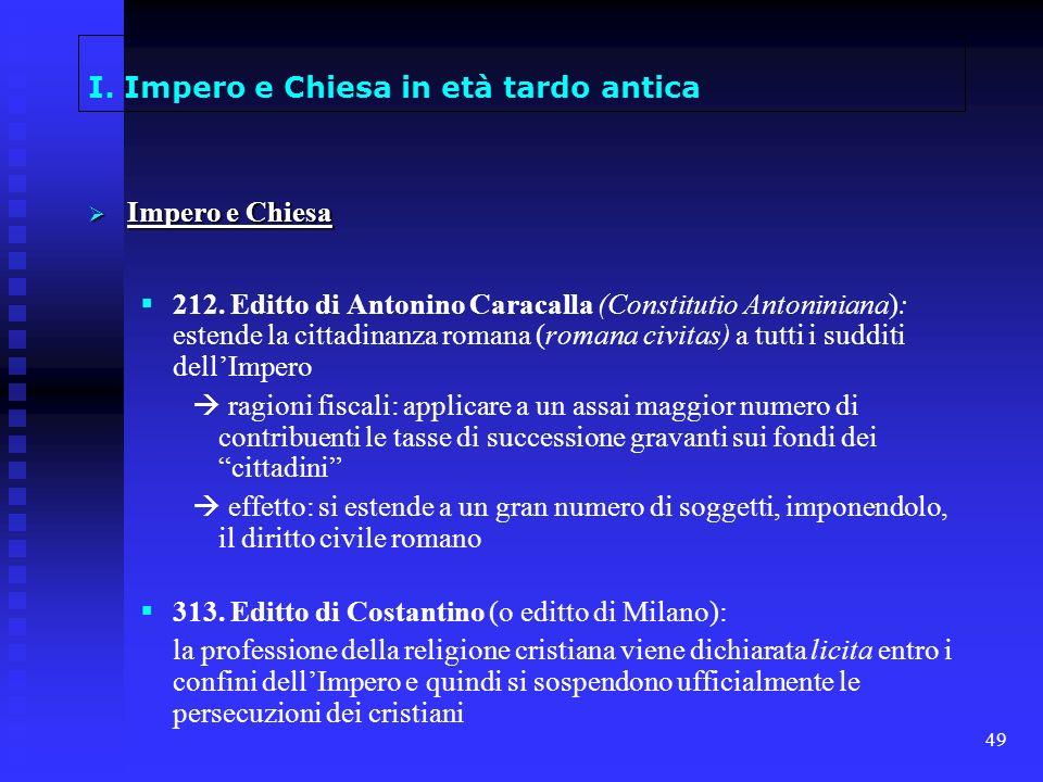 49 I. Impero e Chiesa in età tardo antica Impero e Chiesa Impero e Chiesa 212. Editto di Antonino Caracalla (Constitutio Antoniniana): estende la citt