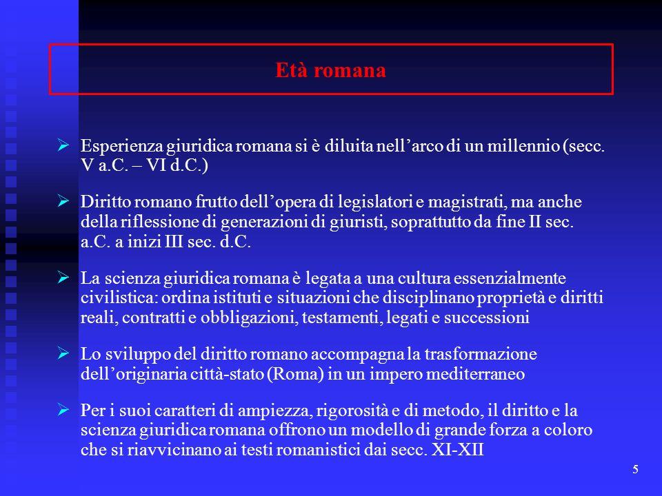 5 Età romana Esperienza giuridica romana si è diluita nellarco di un millennio (secc. V a.C. – VI d.C.) Diritto romano frutto dellopera di legislatori