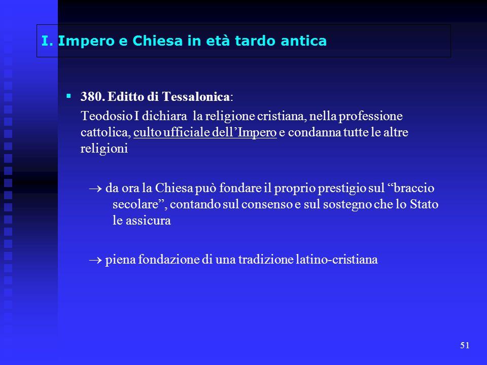 51 I. Impero e Chiesa in età tardo antica 380. Editto di Tessalonica: Teodosio I dichiara la religione cristiana, nella professione cattolica, culto u