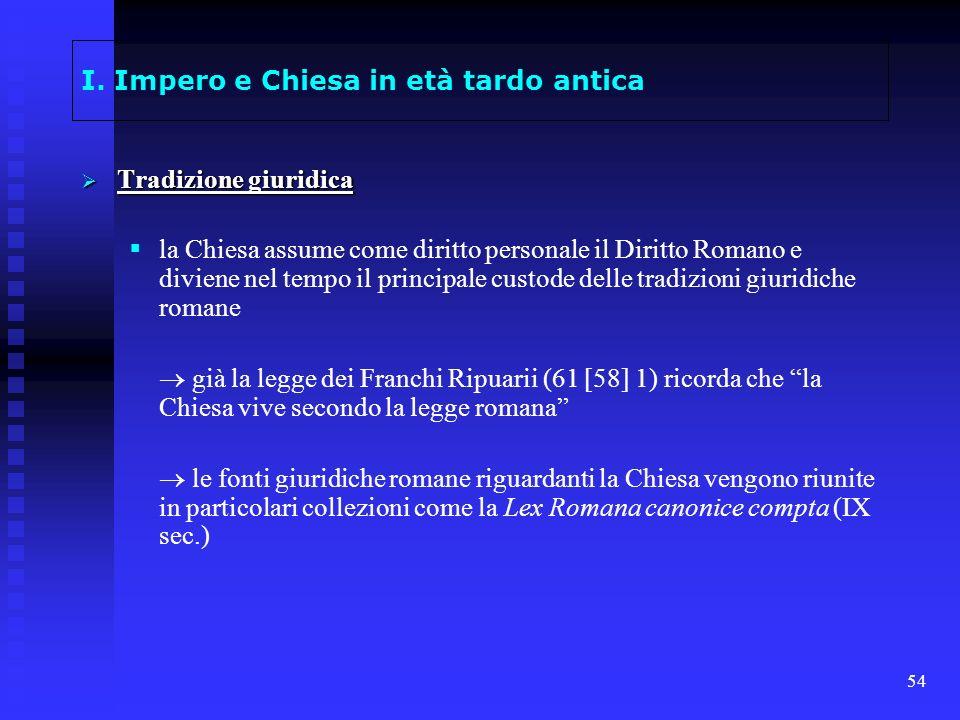 54 I. Impero e Chiesa in età tardo antica Tradizione giuridica Tradizione giuridica la Chiesa assume come diritto personale il Diritto Romano e divien