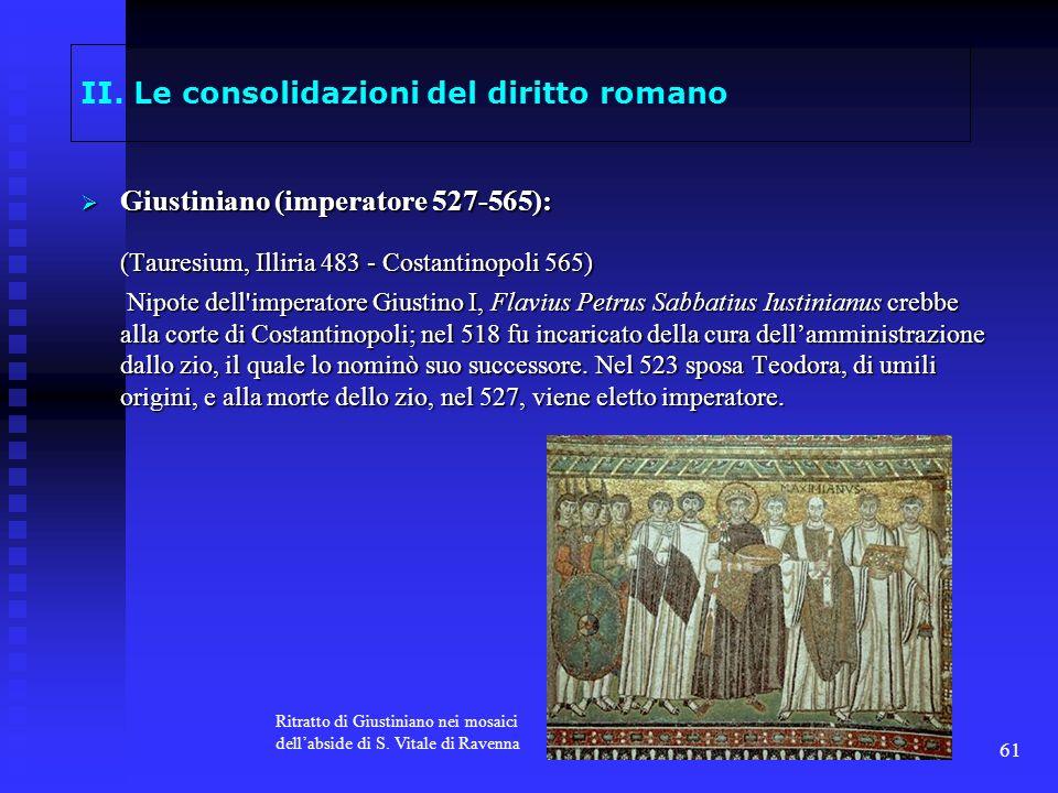 61 II. Le consolidazioni del diritto romano Giustiniano (imperatore 527-565): Giustiniano (imperatore 527-565): (Tauresium, Illiria 483 - Costantinopo