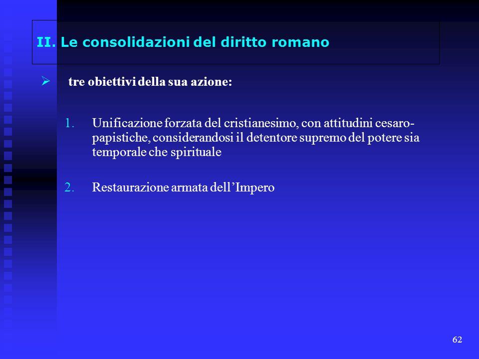 62 II. Le consolidazioni del diritto romano tre obiettivi della sua azione: 1. 1.Unificazione forzata del cristianesimo, con attitudini cesaro- papist