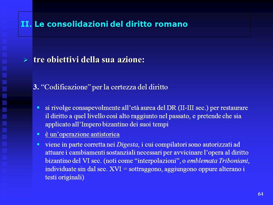 64 II. Le consolidazioni del diritto romano tre obiettivi della sua azione: tre obiettivi della sua azione: 3. Codificazione per la certezza del dirit