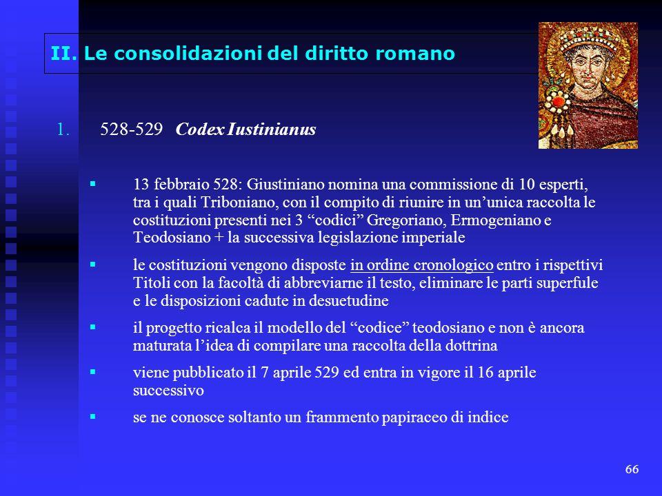 66 II. Le consolidazioni del diritto romano 1. 1.528-529 Codex Iustinianus 13 febbraio 528: Giustiniano nomina una commissione di 10 esperti, tra i qu