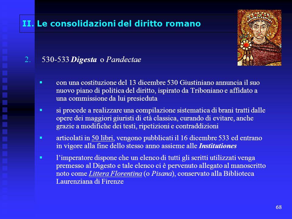 68 II. Le consolidazioni del diritto romano 2. 2.530-533 Digesta o Pandectae con una costituzione del 13 dicembre 530 Giustiniano annuncia il suo nuov