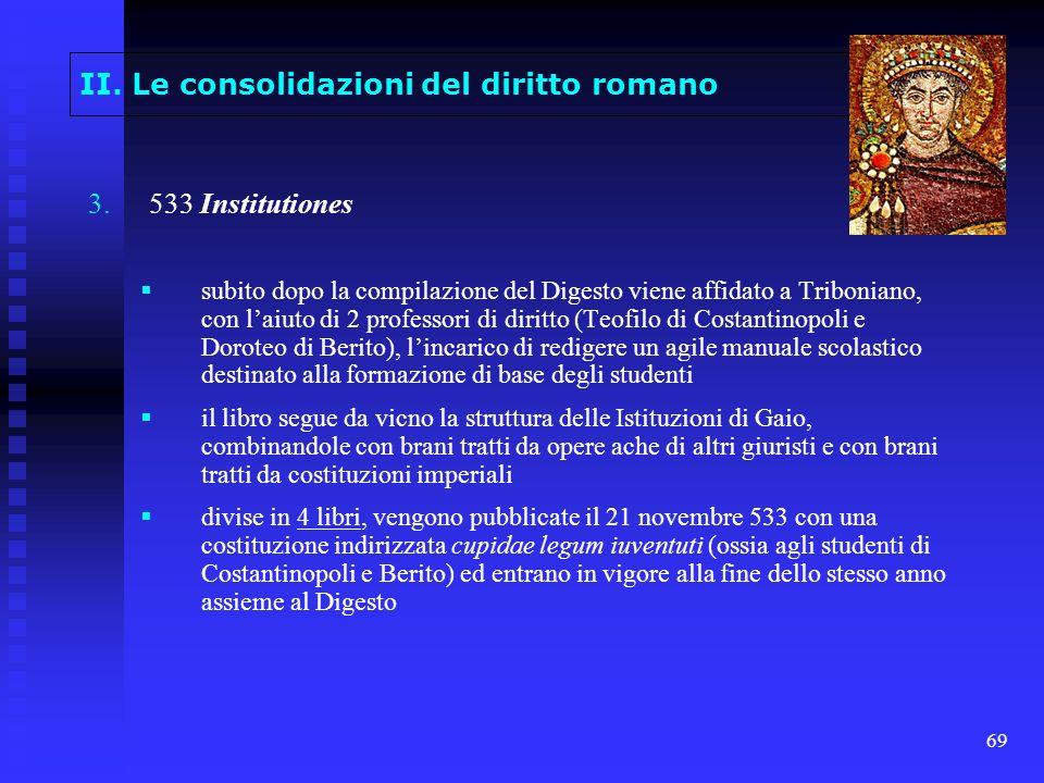 69 II. Le consolidazioni del diritto romano 3. 3.533 Institutiones subito dopo la compilazione del Digesto viene affidato a Triboniano, con laiuto di