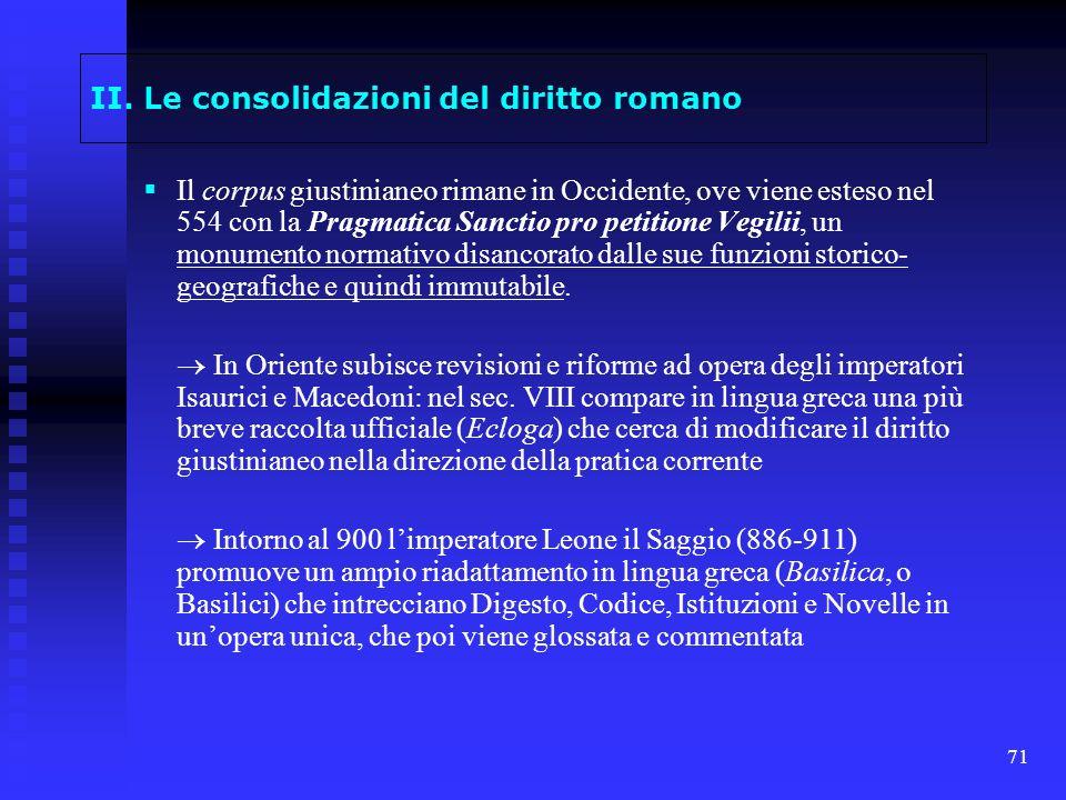 71 II. Le consolidazioni del diritto romano Il corpus giustinianeo rimane in Occidente, ove viene esteso nel 554 con la Pragmatica Sanctio pro petitio