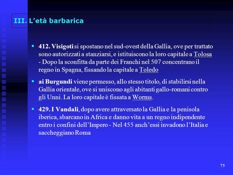 75 III. Letà barbarica 412. Visigoti si spostano nel sud-ovest della Gallia, ove per trattato sono autorizzati a stanziarsi, e istituiscono la loro ca