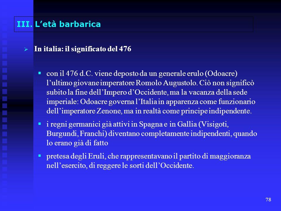 78 III. Letà barbarica In italia: il significato del 476 con il 476 d.C. viene deposto da un generale erulo (Odoacre) lultimo giovane imperatore Romol