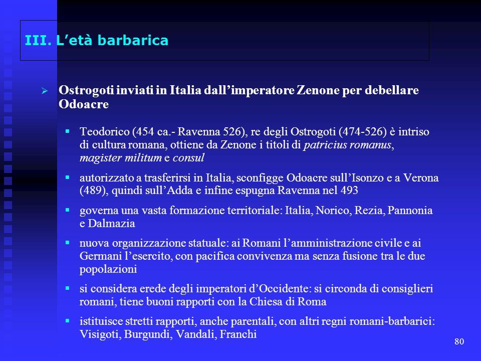 80 III. Letà barbarica Ostrogoti inviati in Italia dallimperatore Zenone per debellare Odoacre Teodorico (454 ca.- Ravenna 526), re degli Ostrogoti (4