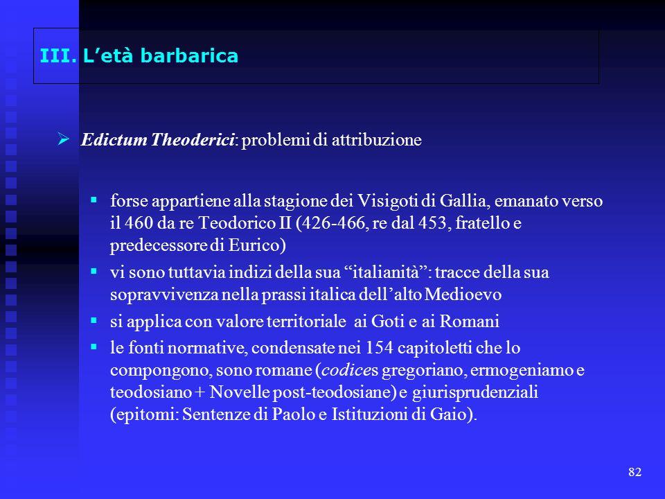 82 III. Letà barbarica Edictum Theoderici: problemi di attribuzione forse appartiene alla stagione dei Visigoti di Gallia, emanato verso il 460 da re