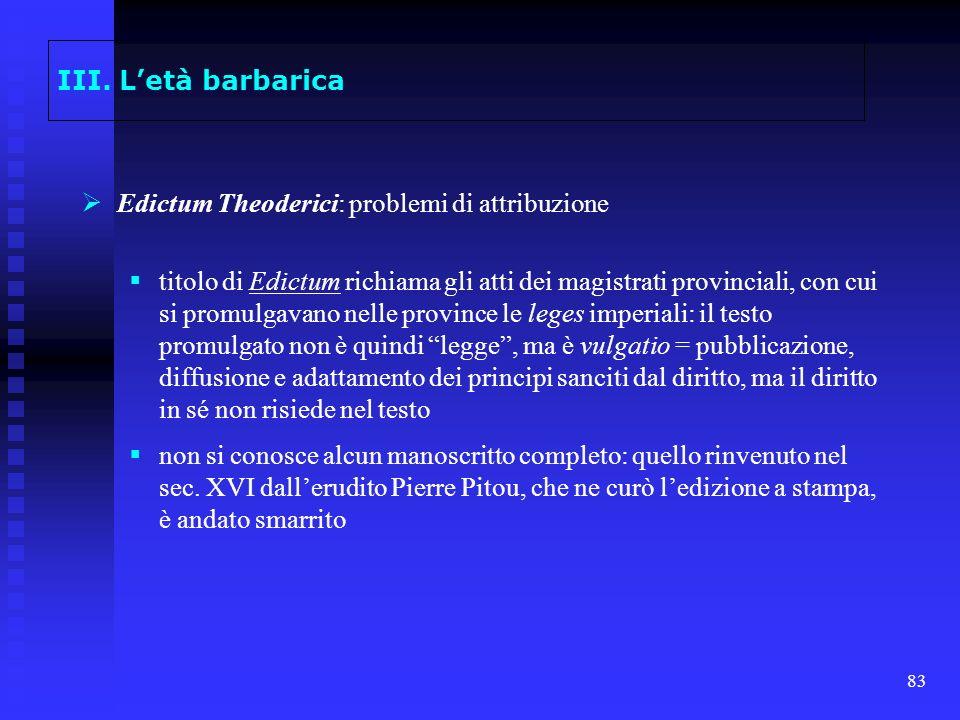 83 III. Letà barbarica Edictum Theoderici: problemi di attribuzione titolo di Edictum richiama gli atti dei magistrati provinciali, con cui si promulg