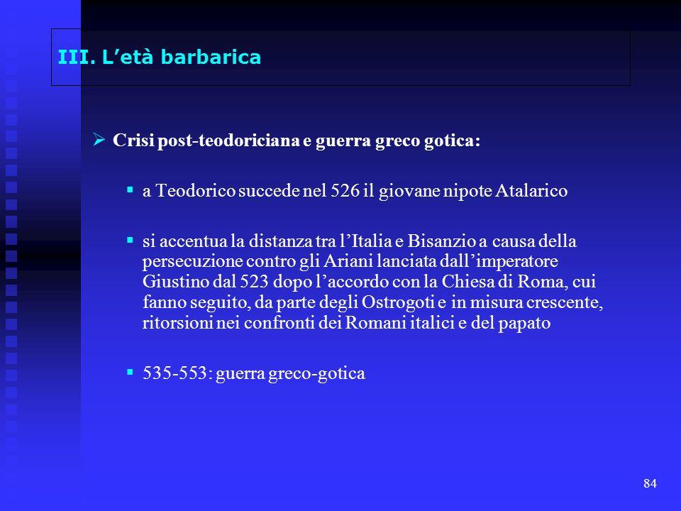 84 III. Letà barbarica Crisi post-teodoriciana e guerra greco gotica: a Teodorico succede nel 526 il giovane nipote Atalarico si accentua la distanza