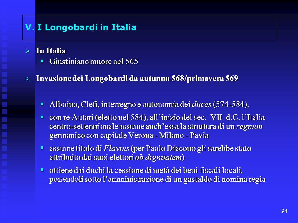 94 V. I Longobardi in Italia In Italia In Italia Giustiniano muore nel 565 Giustiniano muore nel 565 Invasione dei Longobardi da autunno 568/primavera