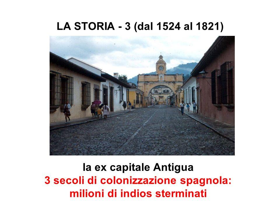 LA STORIA - 3 (dal 1524 al 1821) la ex capitale Antigua 3 secoli di colonizzazione spagnola: milioni di indios sterminati