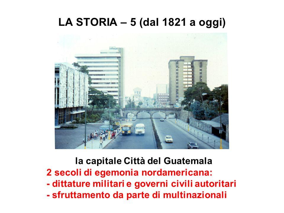 LA STORIA – 5 (dal 1821 a oggi) la capitale Città del Guatemala 2 secoli di egemonia nordamericana: - dittature militari e governi civili autoritari -