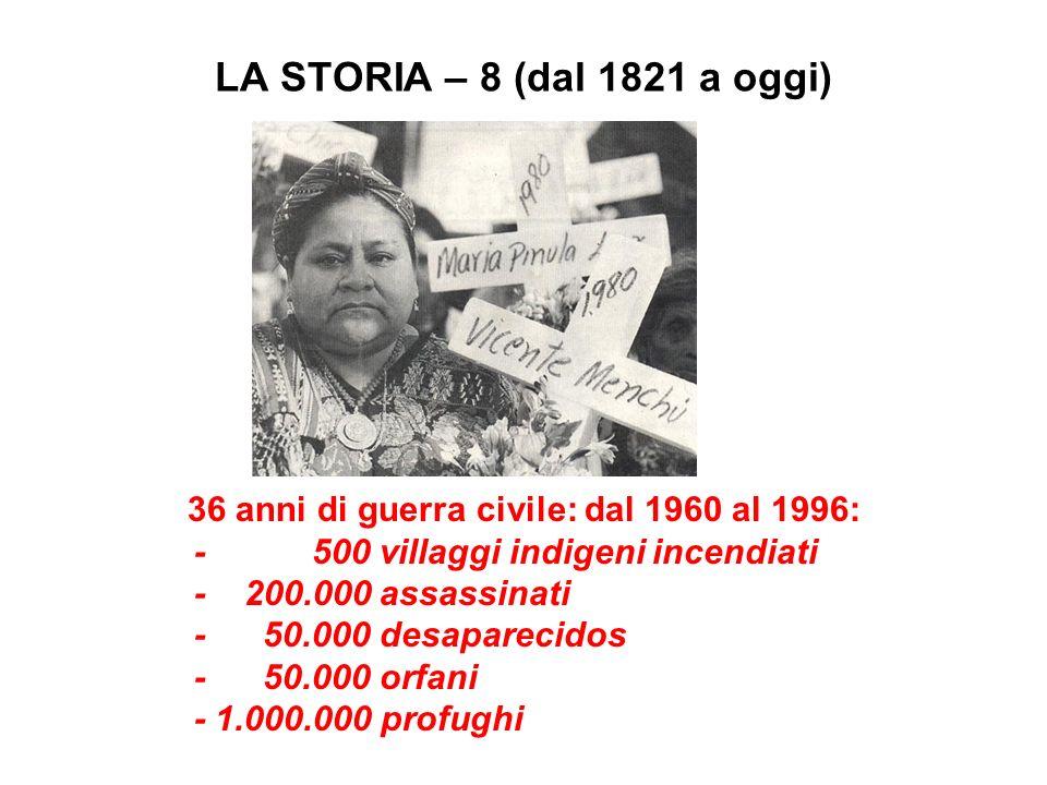 LA STORIA – 8 (dal 1821 a oggi) 36 anni di guerra civile: dal 1960 al 1996: - 500 villaggi indigeni incendiati - 200.000 assassinati - 50.000 desapare