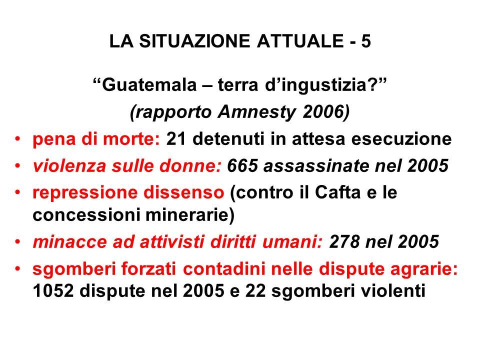 LA SITUAZIONE ATTUALE - 5 Guatemala – terra dingustizia? (rapporto Amnesty 2006) pena di morte: 21 detenuti in attesa esecuzione violenza sulle donne: