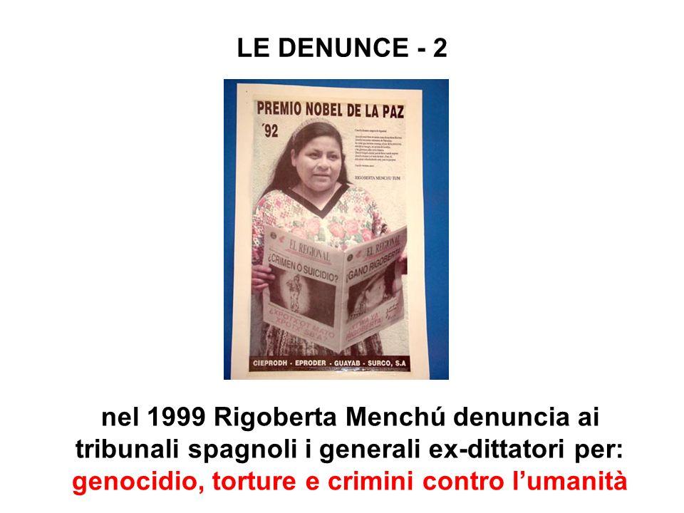 LE DENUNCE - 2 nel 1999 Rigoberta Menchú denuncia ai tribunali spagnoli i generali ex-dittatori per: genocidio, torture e crimini contro lumanità