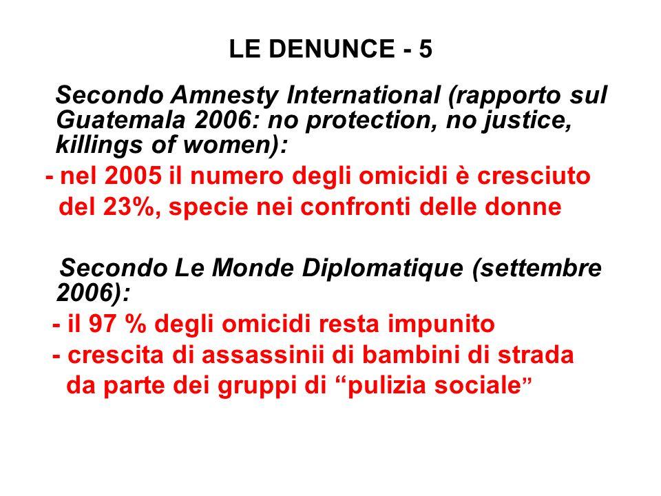 LE DENUNCE - 5 Secondo Amnesty International (rapporto sul Guatemala 2006: no protection, no justice, killings of women): - nel 2005 il numero degli o
