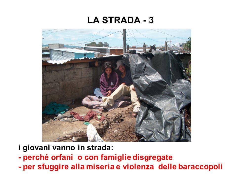 LA STRADA - 3 i giovani vanno in strada: - perché orfani o con famiglie disgregate - per sfuggire alla miseria e violenza delle baraccopoli