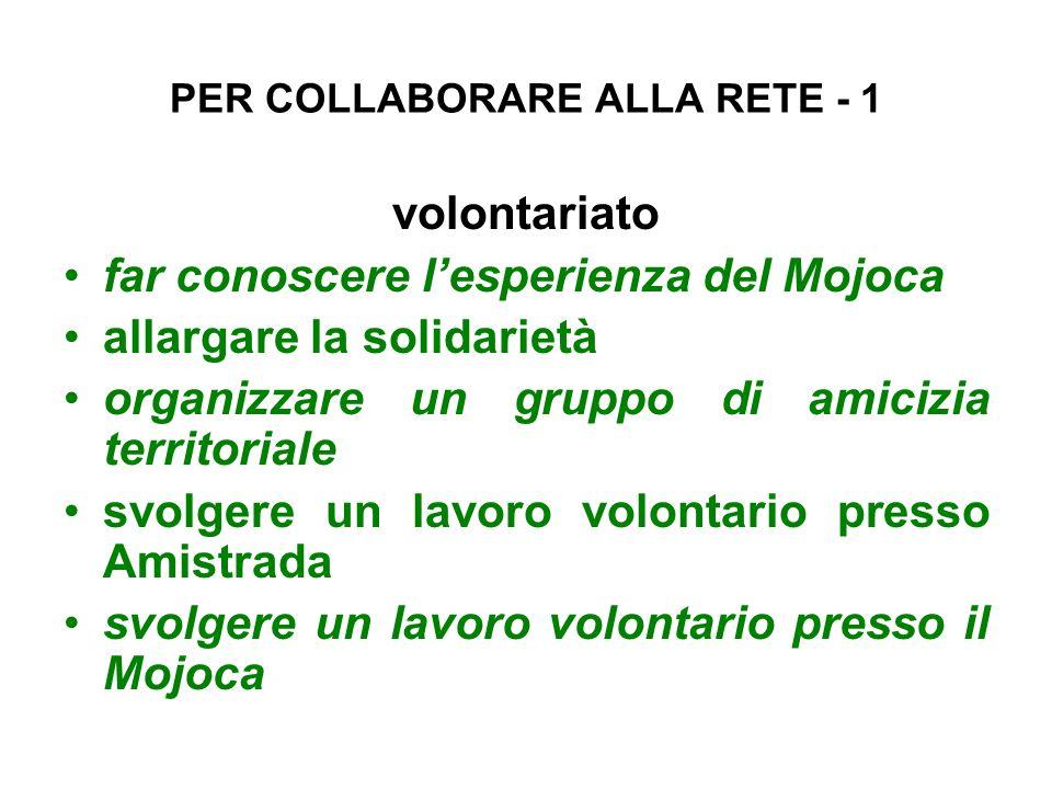PER COLLABORARE ALLA RETE - 1 volontariato far conoscere lesperienza del Mojoca allargare la solidarietà organizzare un gruppo di amicizia territorial