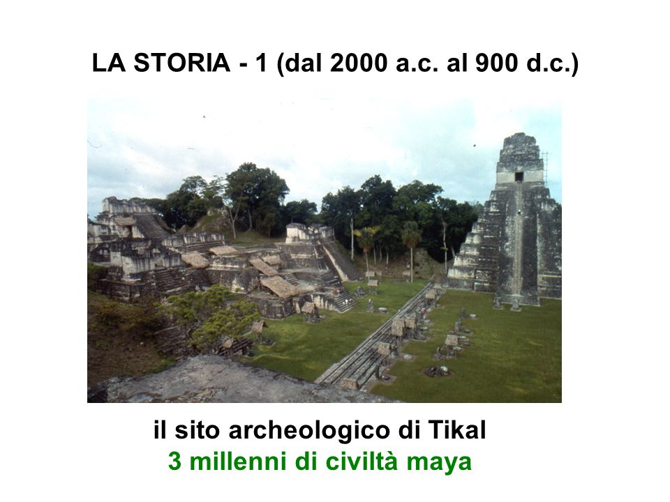 LA STORIA - 1 (dal 2000 a.c. al 900 d.c.) il sito archeologico di Tikal 3 millenni di civiltà maya