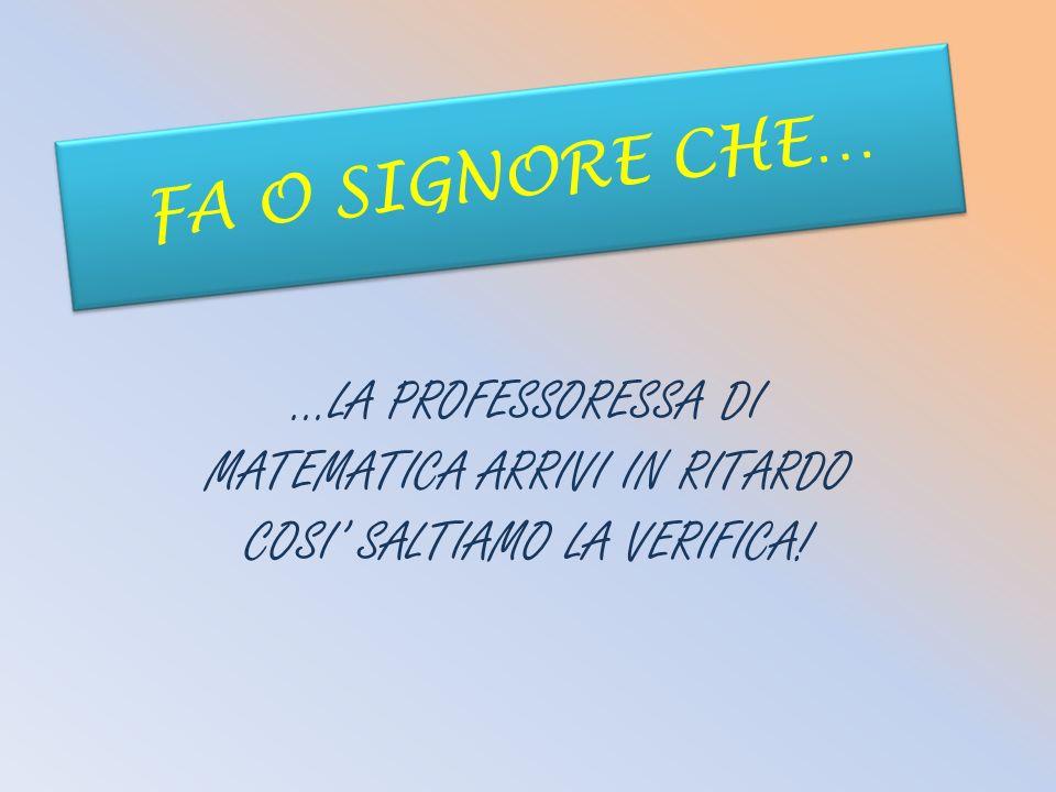 FA O SIGNORE CHE… …LA PROFESSORESSA DI MATEMATICA ARRIVI IN RITARDO COSI SALTIAMO LA VERIFICA!