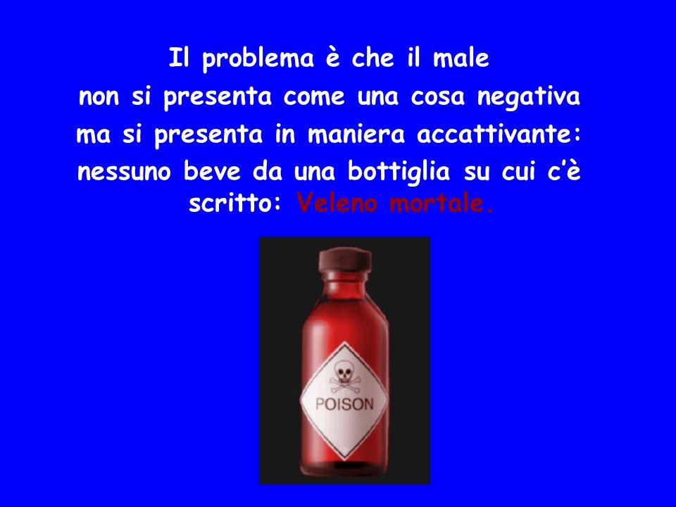 Il problema è che il male non si presenta come una cosa negativa ma si presenta in maniera accattivante: nessuno beve da una bottiglia su cui cè scrit