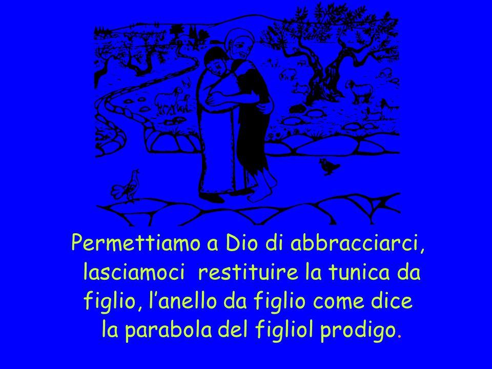 Permettiamo a Dio di abbracciarci, lasciamoci restituire la tunica da figlio, lanello da figlio come dice la parabola del figliol prodigo.
