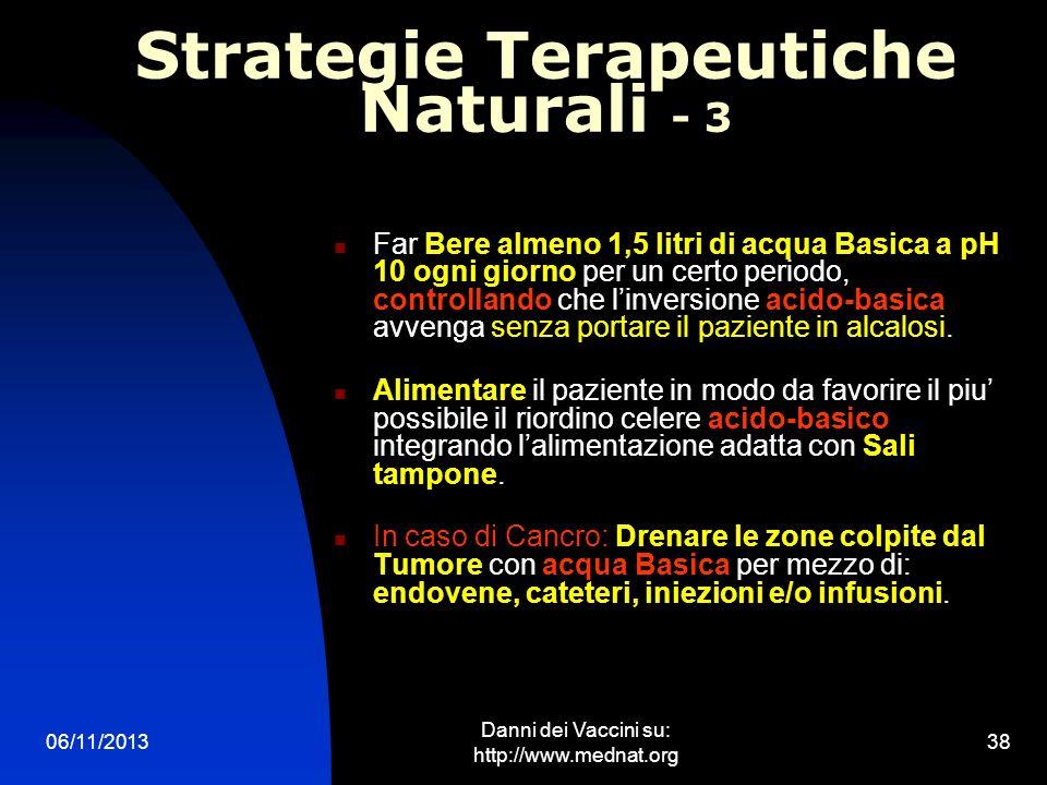 06/11/2013 Danni dei Vaccini su: http://www.mednat.org 38 Strategie Terapeutiche Naturali - 3 Far Bere almeno 1,5 litri di acqua Basica a pH 10 ogni g
