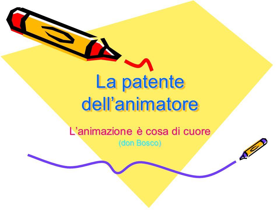 La patente dellanimatore La patente dellanimatore Lanimazione è cosa di cuore (don Bosco)