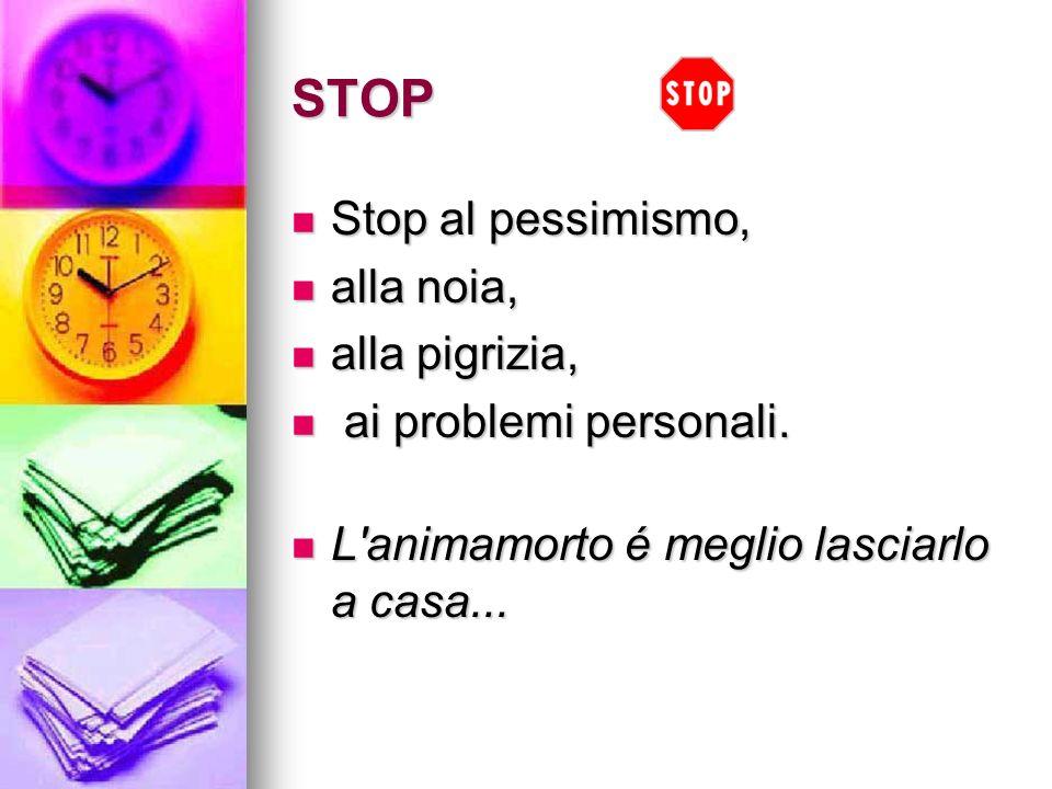 STOP Stop al pessimismo, Stop al pessimismo, alla noia, alla noia, alla pigrizia, alla pigrizia, ai problemi personali. ai problemi personali. L'anima