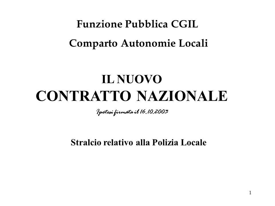 1 IL NUOVO CONTRATTO NAZIONALE Ipotesi firmata il 16.10.2003 Funzione Pubblica CGIL Comparto Autonomie Locali Stralcio relativo alla Polizia Locale