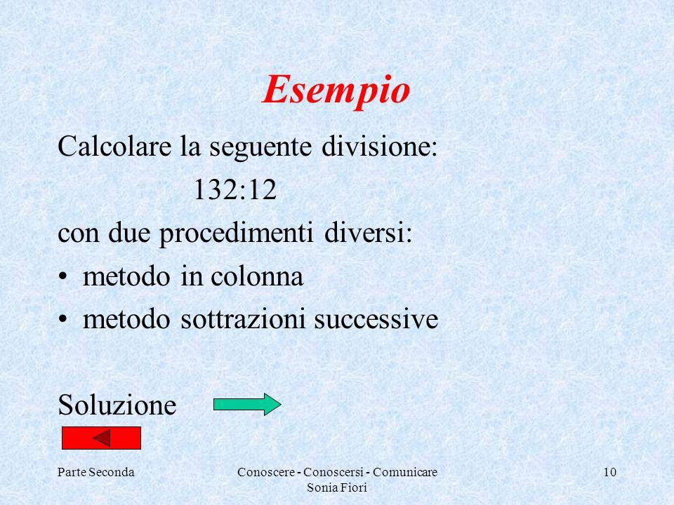 Parte SecondaConoscere - Conoscersi - Comunicare Sonia Fiori 10 Esempio Calcolare la seguente divisione: 132:12 con due procedimenti diversi: metodo i