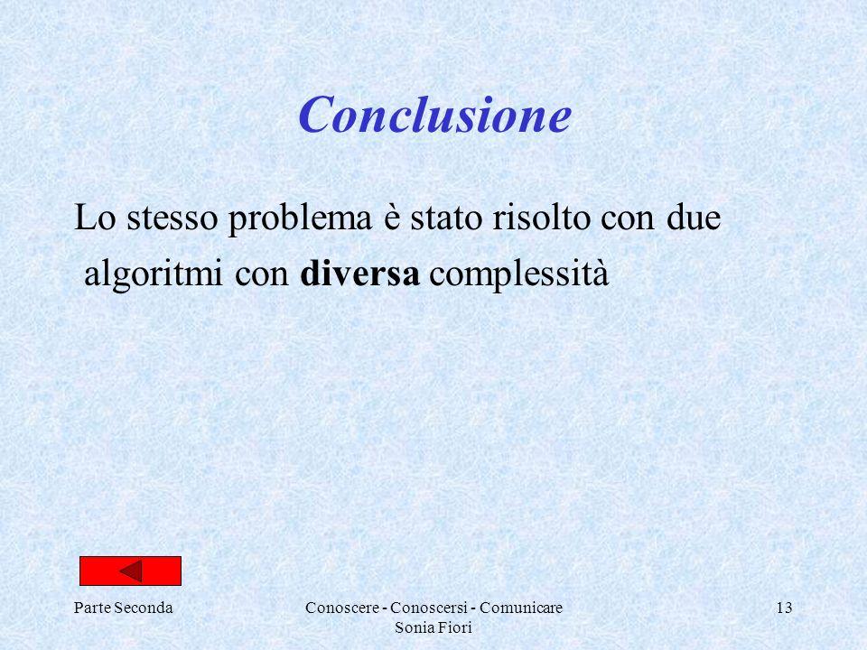 Parte SecondaConoscere - Conoscersi - Comunicare Sonia Fiori 13 Conclusione Lo stesso problema è stato risolto con due algoritmi con diversa complessi