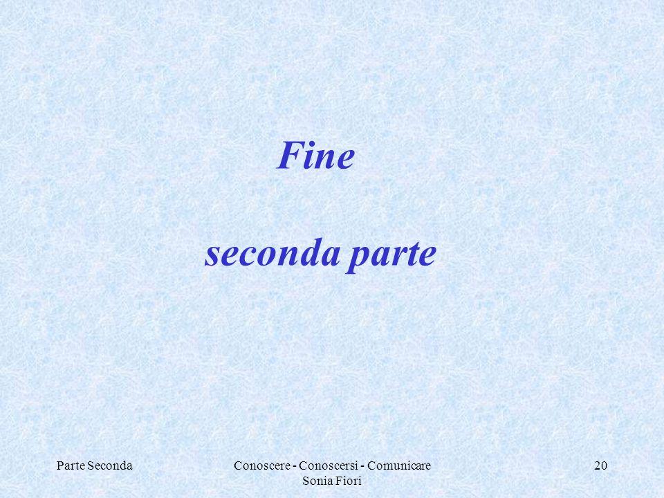 Parte SecondaConoscere - Conoscersi - Comunicare Sonia Fiori 20 Fine seconda parte